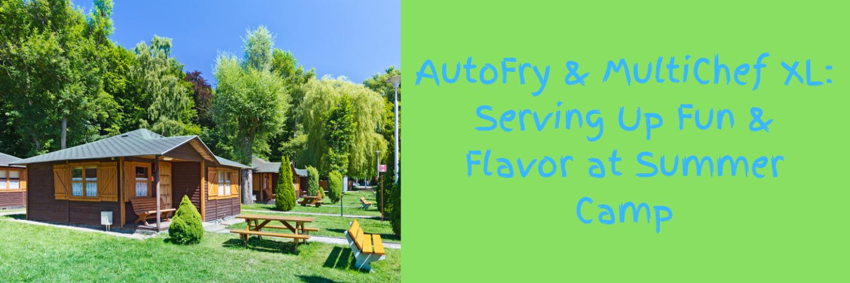 AutoFry & MultiChef XL_ Serving Up Fun & Flavor at Summer Camp