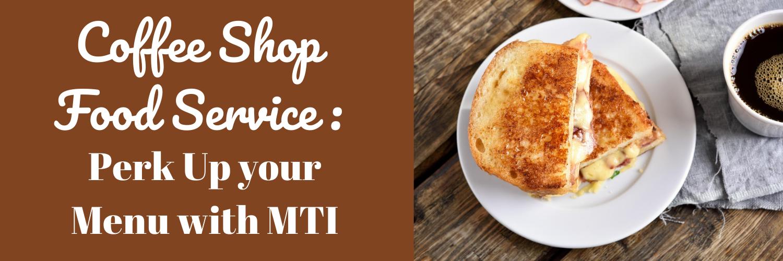 Coffee Shop Food Service_ Perk Up you Menu with MTI