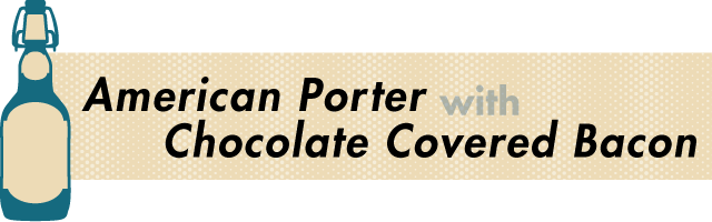 American Porter and Chocolate Covered Bacon - A Great Beer and Food Pairing