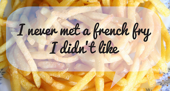 I've never met a french fry I didn't like | French Fry Quote