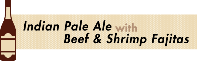 Indian Pale Ale and Fajitas - Beer and Food Pairing