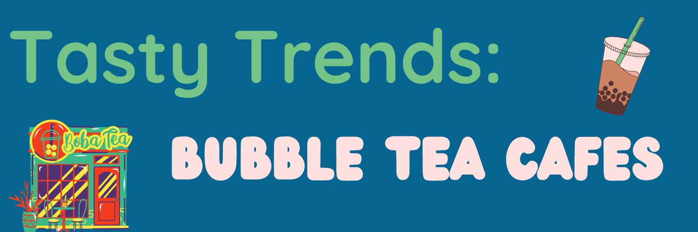 Tasty Trends Bubble Tea Cafes