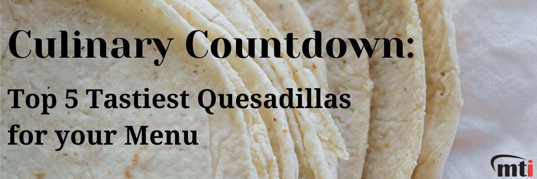 Top 5 Tastiest Quesadillas for your Menu