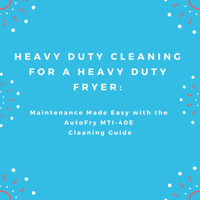 Heavy Duty Cleaning for a Heavy Duty Fryer: Maintenance Made Easy with the AutoFry MTI-40E Cleaning Guide