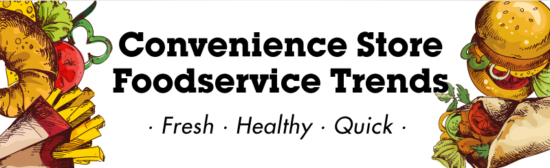 Convenience Store Foodservice Trends : Fresh, Healthy, Quick