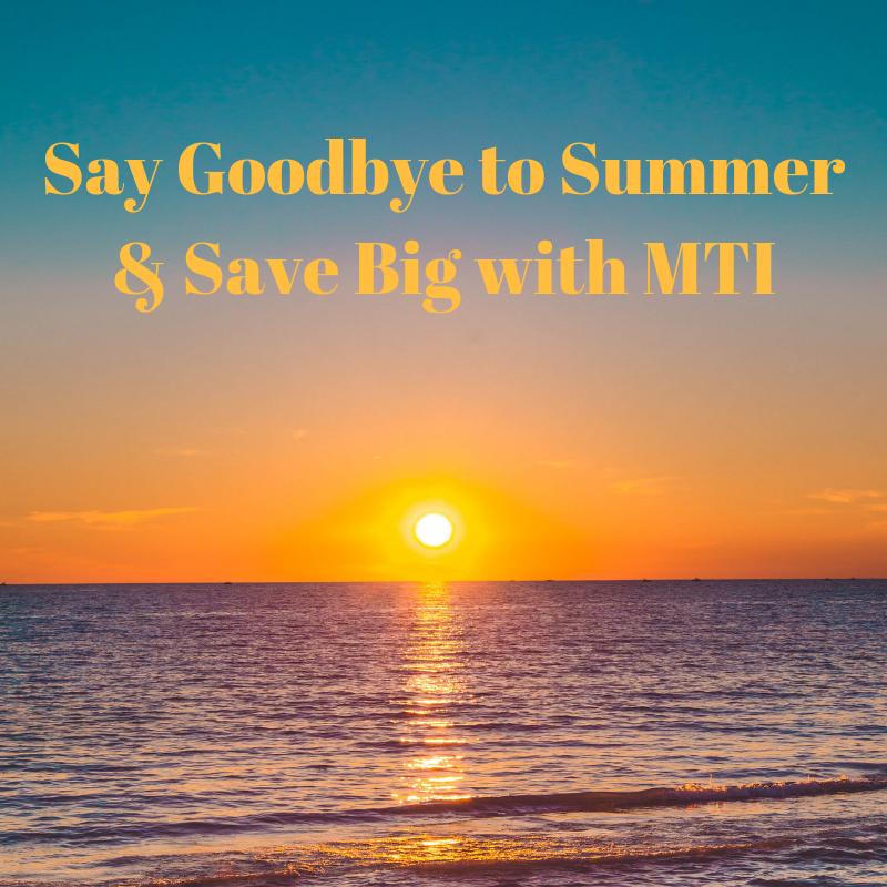 Say Goodbye to Summer & Save Big with MTI