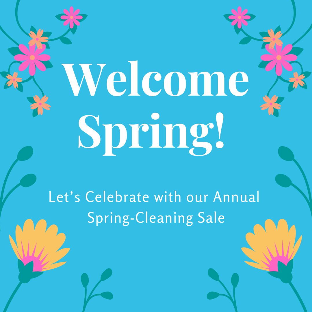 Welcome Spring! Let's Celebrate with our Annual Spring-Cleaning Sale